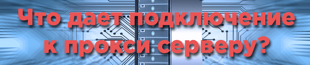 Что дает подключение к прокси серверу?